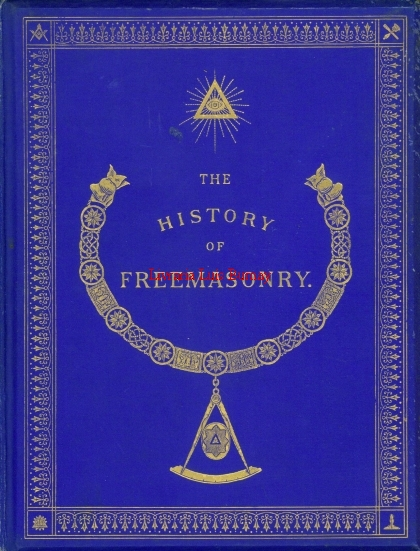 The History of Freemasonry: its antiquities, Symbols, Constitutions, Customs, Etc. embracing an investigation of the records of the organisation of the fraternity in England, Scotland, Ireland, British Colonies, France, Germany, and the United States...